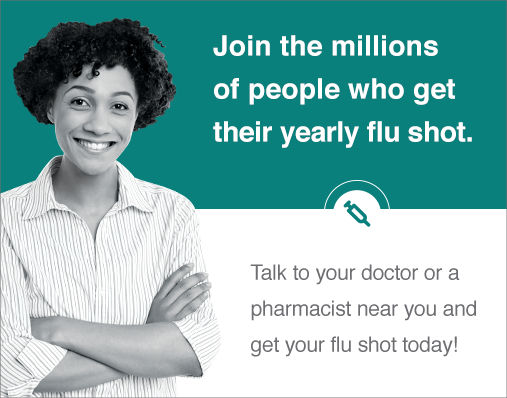 Join the millions of people who get their yearly flu shot. Talk to your doctor or a pharmacist near you!